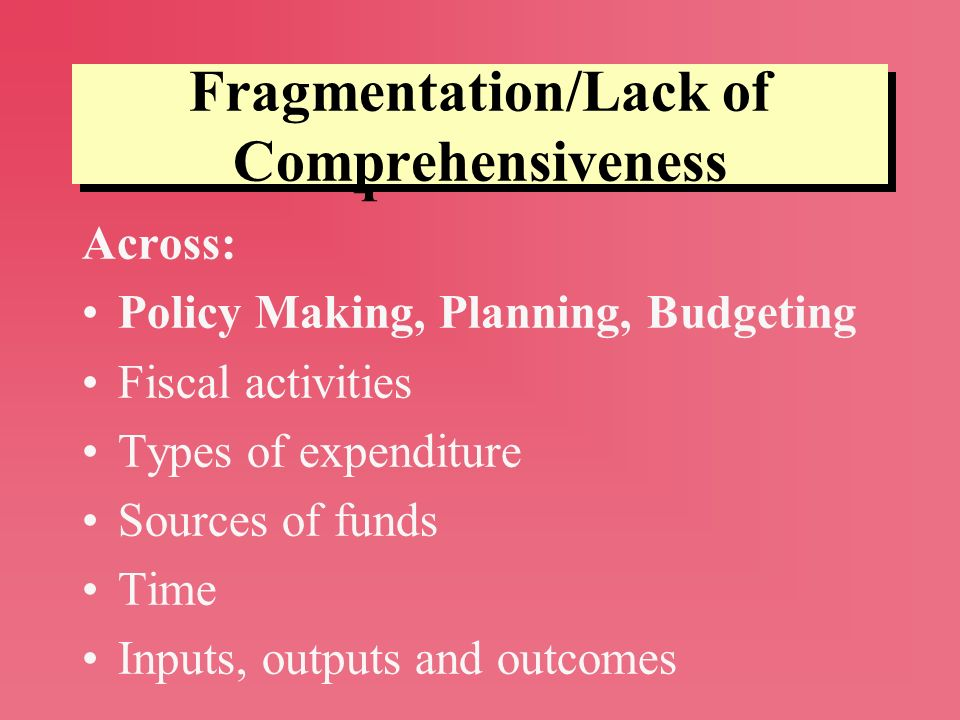 Fragmentation/Lack of Comprehensiveness Across: Policy Making, Planning, Budgeting Fiscal activities Types of expenditure Sources of funds Time Inputs, outputs and outcomes