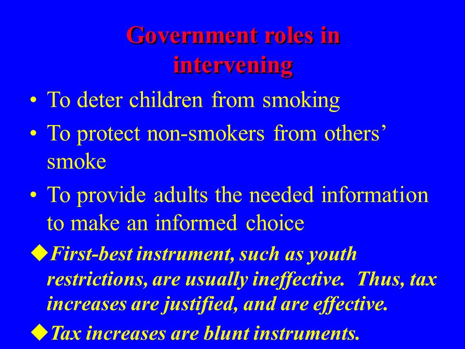 Government roles in intervening To deter children from smoking To protect non-smokers from others smoke To provide adults the needed information to make an informed choice uFirst-best instrument, such as youth restrictions, are usually ineffective.