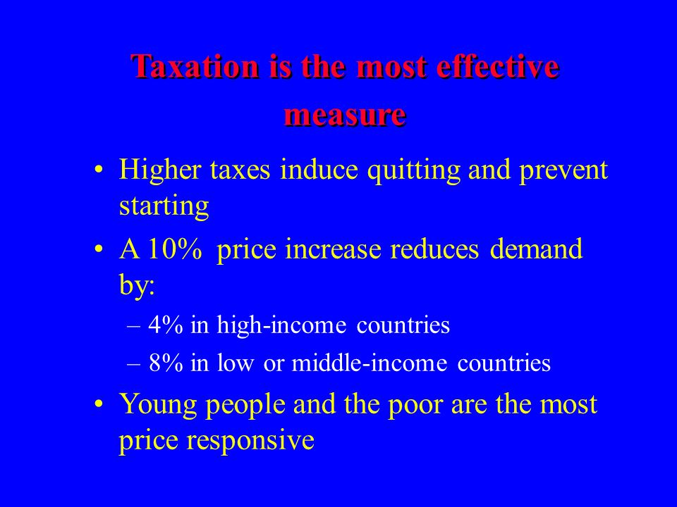 Taxation is the most effective measure Higher taxes induce quitting and prevent starting A 10% price increase reduces demand by: –4% in high-income countries –8% in low or middle-income countries Young people and the poor are the most price responsive