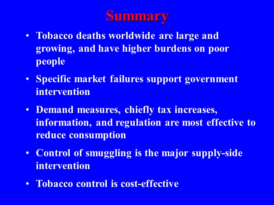Summary Tobacco deaths worldwide are large and growing, and have higher burdens on poor people Specific market failures support government intervention Demand measures, chiefly tax increases, information, and regulation are most effective to reduce consumption Control of smuggling is the major supply-side intervention Tobacco control is cost-effective