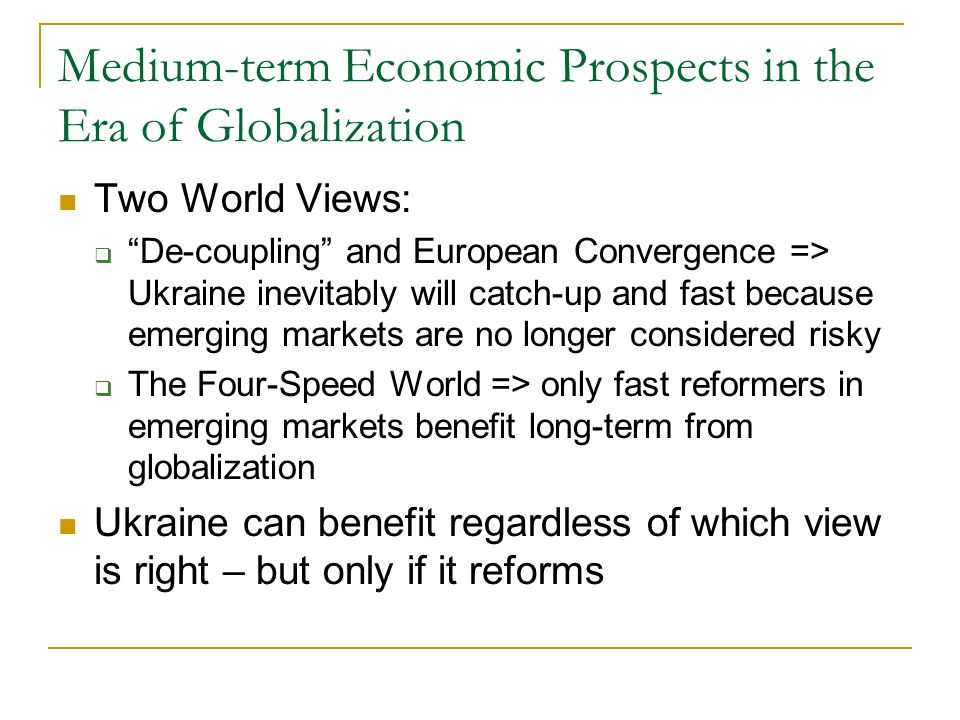 Medium-term Economic Prospects in the Era of Globalization Two World Views: De-coupling and European Convergence => Ukraine inevitably will catch-up and fast because emerging markets are no longer considered risky The Four-Speed World => only fast reformers in emerging markets benefit long-term from globalization Ukraine can benefit regardless of which view is right – but only if it reforms