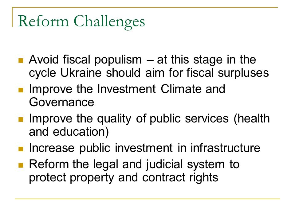 Reform Challenges Avoid fiscal populism – at this stage in the cycle Ukraine should aim for fiscal surpluses Improve the Investment Climate and Governance Improve the quality of public services (health and education) Increase public investment in infrastructure Reform the legal and judicial system to protect property and contract rights