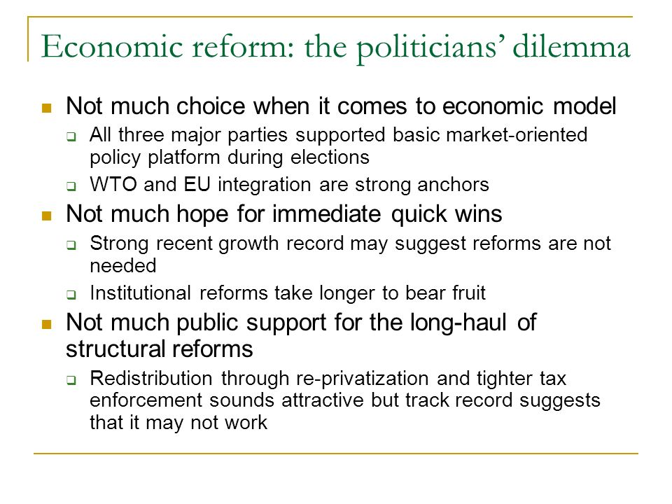 Economic reform: the politicians dilemma Not much choice when it comes to economic model All three major parties supported basic market-oriented policy platform during elections WTO and EU integration are strong anchors Not much hope for immediate quick wins Strong recent growth record may suggest reforms are not needed Institutional reforms take longer to bear fruit Not much public support for the long-haul of structural reforms Redistribution through re-privatization and tighter tax enforcement sounds attractive but track record suggests that it may not work