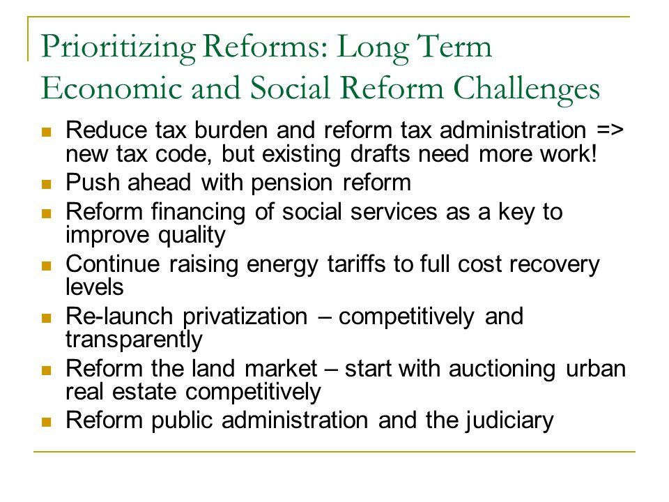 Prioritizing Reforms: Long Term Economic and Social Reform Challenges Reduce tax burden and reform tax administration => new tax code, but existing drafts need more work.