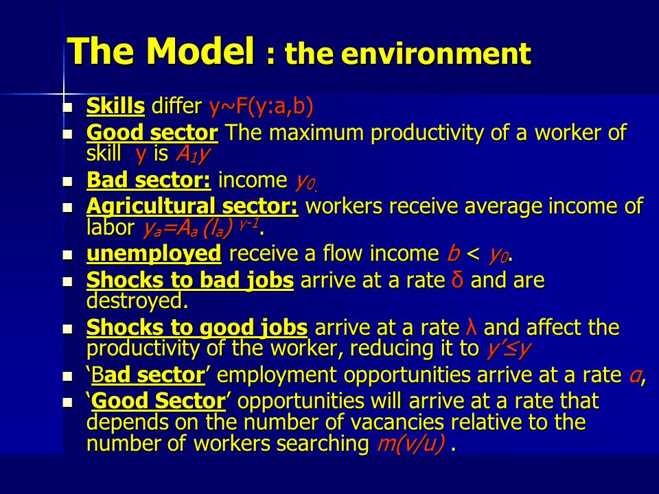 The Model : the environment Skills differ y~F(y:a,b) Skills differ y~F(y:a,b) Good sector The maximum productivity of a worker of skill y is A 1 y Good sector The maximum productivity of a worker of skill y is A 1 y Bad sector: income y 0.