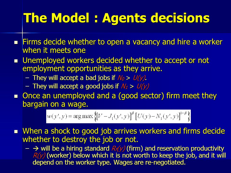 The Model : Agents decisions Firms decide whether to open a vacancy and hire a worker when it meets one Firms decide whether to open a vacancy and hire a worker when it meets one Unemployed workers decided whether to accept or not employment opportunities as they arrive.