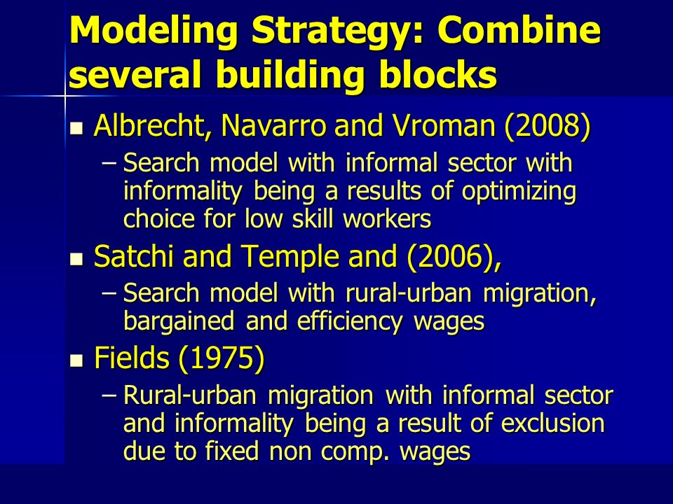 Modeling Strategy: Combine several building blocks Albrecht, Navarro and Vroman (2008) Albrecht, Navarro and Vroman (2008) –Search model with informal sector with informality being a results of optimizing choice for low skill workers Satchi and Temple and (2006), Satchi and Temple and (2006), –Search model with rural-urban migration, bargained and efficiency wages Fields (1975) Fields (1975) –Rural-urban migration with informal sector and informality being a result of exclusion due to fixed non comp.
