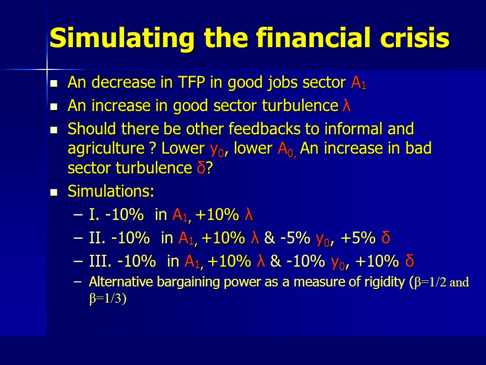 Simulating the financial crisis An decrease in TFP in good jobs sector A 1 An decrease in TFP in good jobs sector A 1 An increase in good sector turbulence λ An increase in good sector turbulence λ Should there be other feedbacks to informal and agriculture .