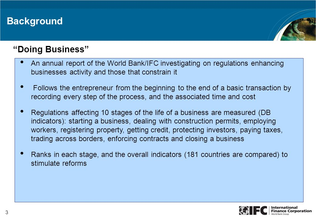 3 An annual report of the World Bank/IFC investigating on regulations enhancing businesses activity and those that constrain it Follows the entreprene