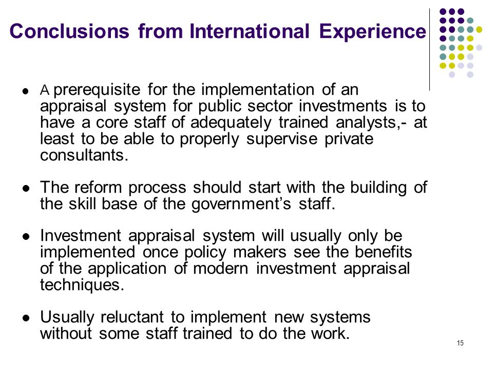 14 Conclusions from International Experience Canada is very decentralized in governmental decision making. Main sanction against a Ministry engaging i