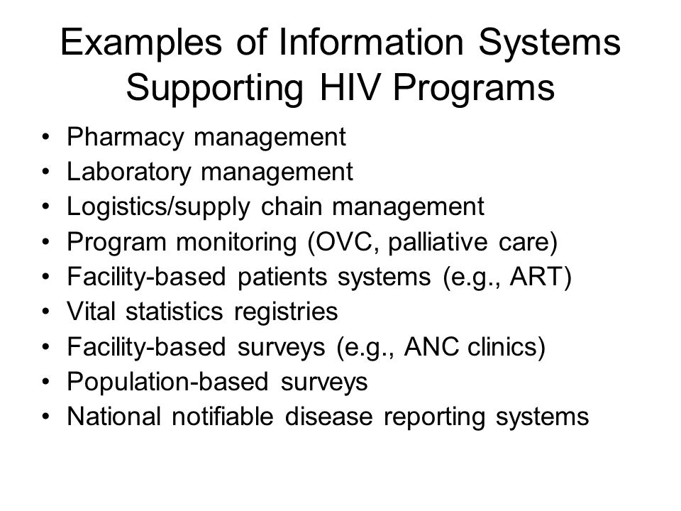 Examples of Information Systems Supporting HIV Programs Pharmacy management Laboratory management Logistics/supply chain management Program monitoring