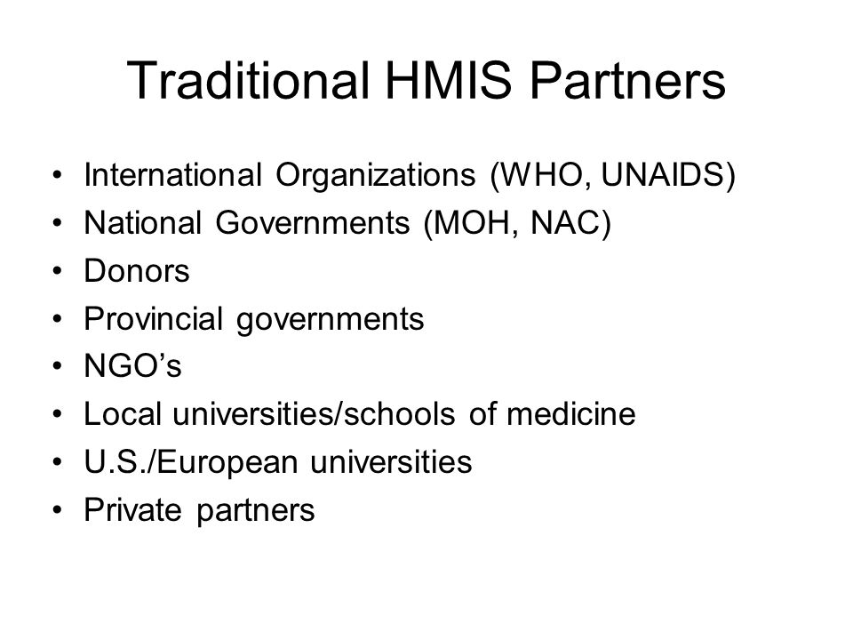 Traditional HMIS Partners International Organizations (WHO, UNAIDS) National Governments (MOH, NAC) Donors Provincial governments NGOs Local universit
