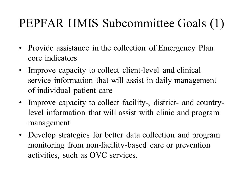PEPFAR HMIS Activities (1) Minimum data set for use in monitoring ART produced by WHO, with input from HMIS subcommittee Concept Paper: Developing Facility-based Management Information Systems, May 2004 Protocol: Assessment of Health Information Systems developed to describe methods for evaluating and assessing country health management information systems, and to aid in obtaining comparable descriptions of these systems (www.rhinonet.org, under the PEPFAR tab)www.rhinonet.org –Describes background, framework, objectives, team composition, and methodology –Four data collection forms: A.