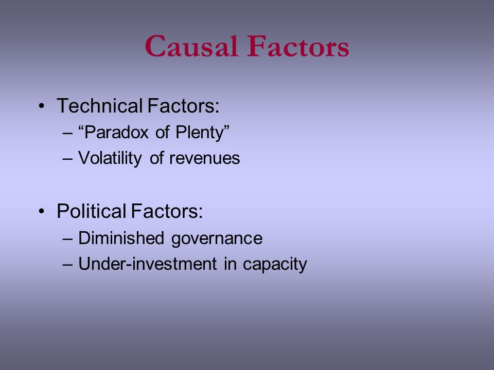 Causal Factors Technical Factors: –Paradox of Plenty –Volatility of revenues Political Factors: –Diminished governance –Under-investment in capacity
