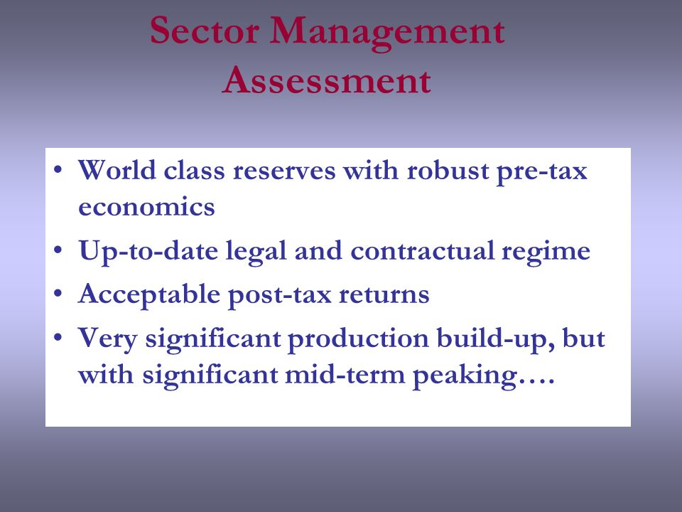 Sector Management Assessment World class reserves with robust pre-tax economics Up-to-date legal and contractual regime Acceptable post-tax returns Very significant production build-up, but with significant mid-term peaking….
