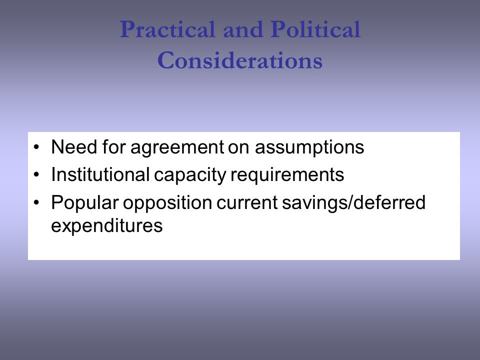 Practical and Political Considerations Need for agreement on assumptions Institutional capacity requirements Popular opposition current savings/deferred expenditures