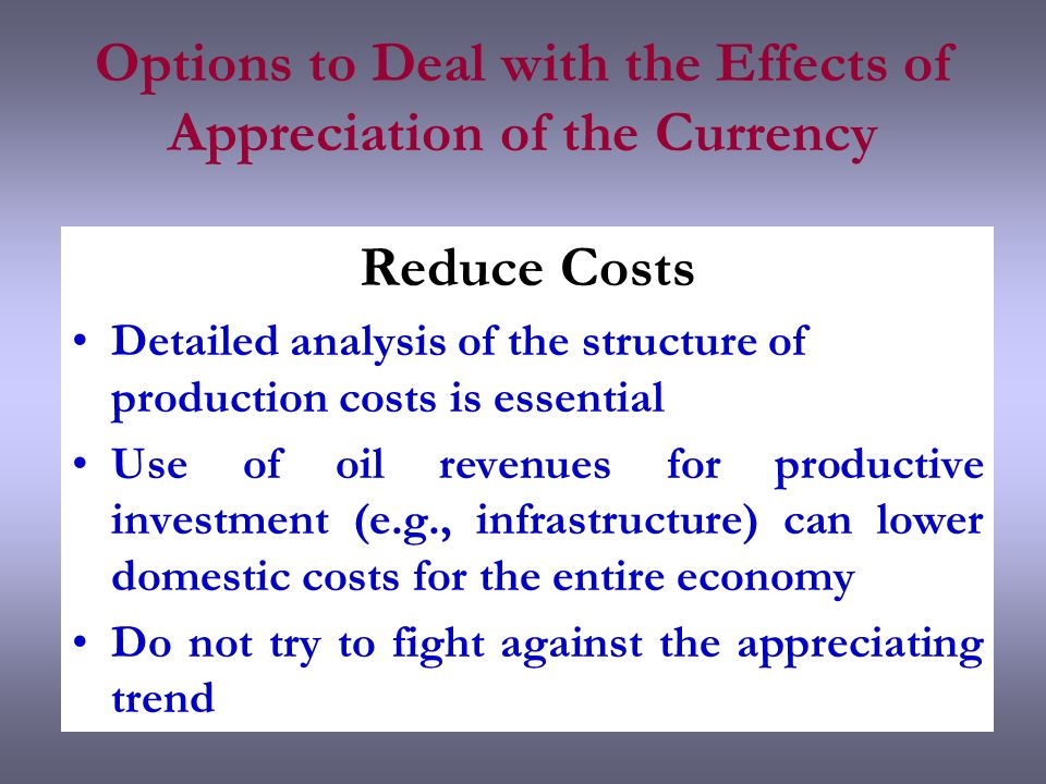Options to Deal with the Effects of Appreciation of the Currency Reduce Costs Detailed analysis of the structure of production costs is essential Use of oil revenues for productive investment (e.g., infrastructure) can lower domestic costs for the entire economy Do not try to fight against the appreciating trend
