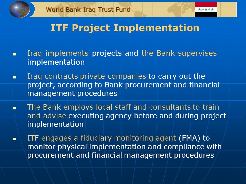 ITF Project Implementation World Bank Iraq Trust Fund Iraq implements projects and the Bank supervises implementation Iraq contracts private companies to carry out the project, according to Bank procurement and financial management procedures The Bank employs local staff and consultants to train and advise executing agency before and during project implementation ITF engages a fiduciary monitoring agent (FMA) to monitor physical implementation and compliance with procurement and financial management procedures
