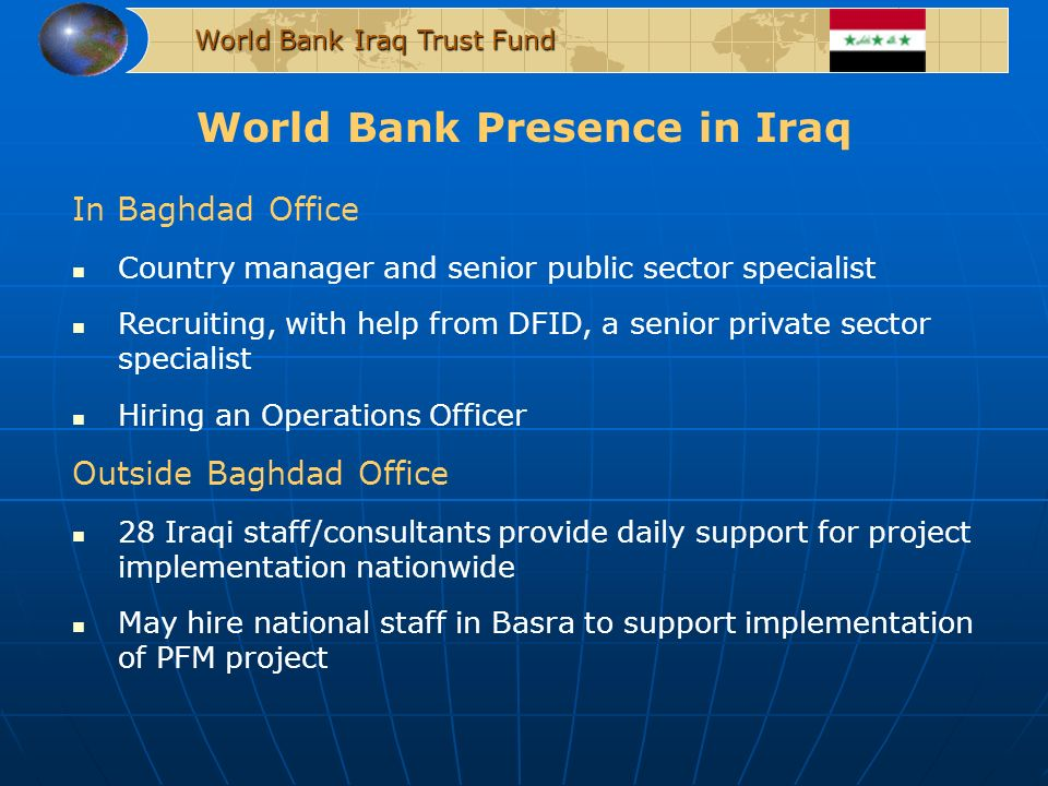 World Bank Presence in Iraq World Bank Iraq Trust Fund In Baghdad Office Country manager and senior public sector specialist Recruiting, with help from DFID, a senior private sector specialist Hiring an Operations Officer Outside Baghdad Office 28 Iraqi staff/consultants provide daily support for project implementation nationwide May hire national staff in Basra to support implementation of PFM project