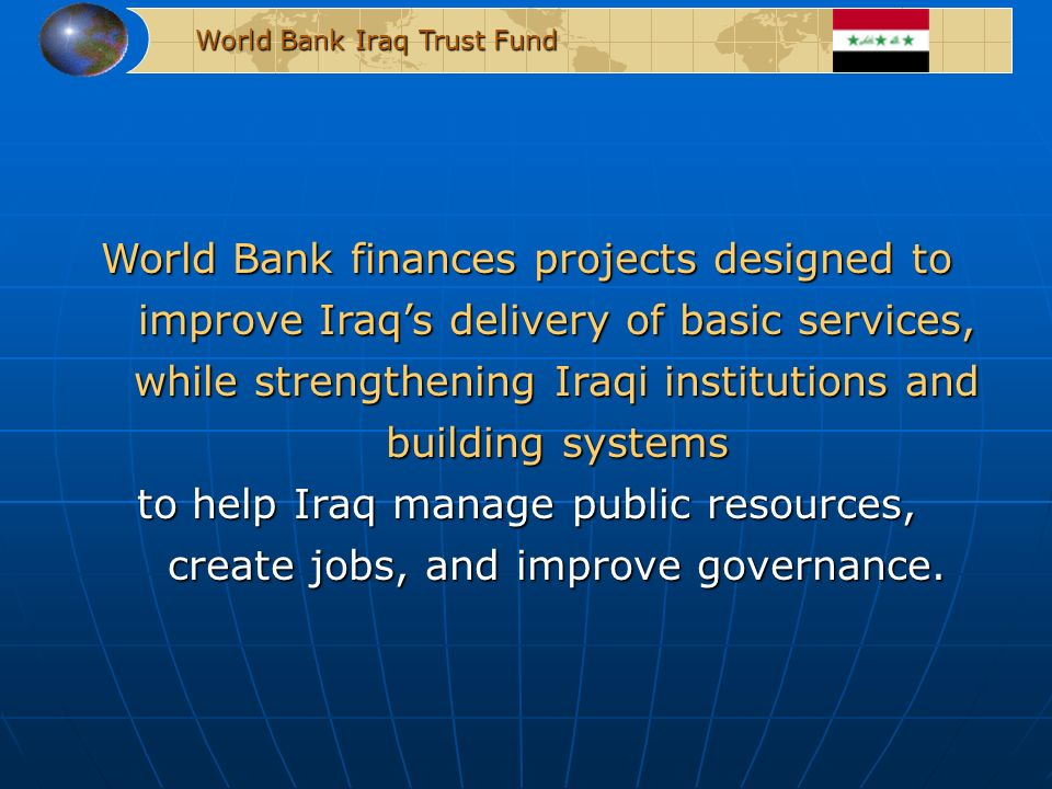 World Bank Iraq Trust Fund World Bank finances projects designed to improve Iraqs delivery of basic services, while strengthening Iraqi institutions and building systems to help Iraq manage public resources, create jobs, and improve governance.