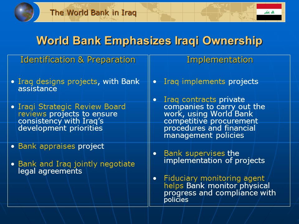 The World Bank in Iraq World Bank Emphasizes Iraqi Ownership Identification & Preparation Iraq designs projects, with Bank assistance Iraqi Strategic