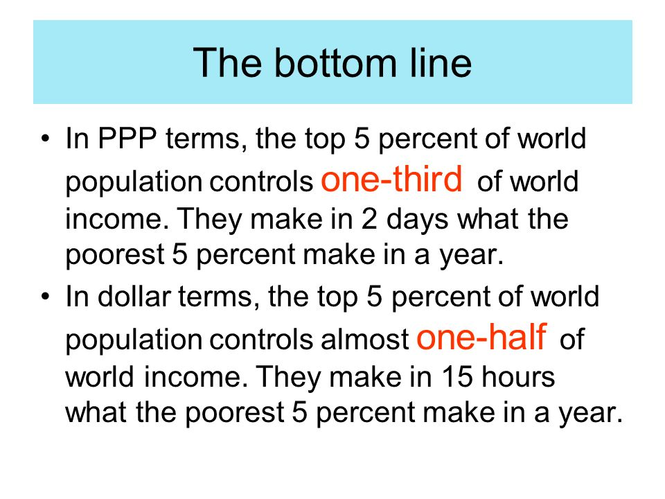 The bottom line In PPP terms, the top 5 percent of world population controls one-third of world income.