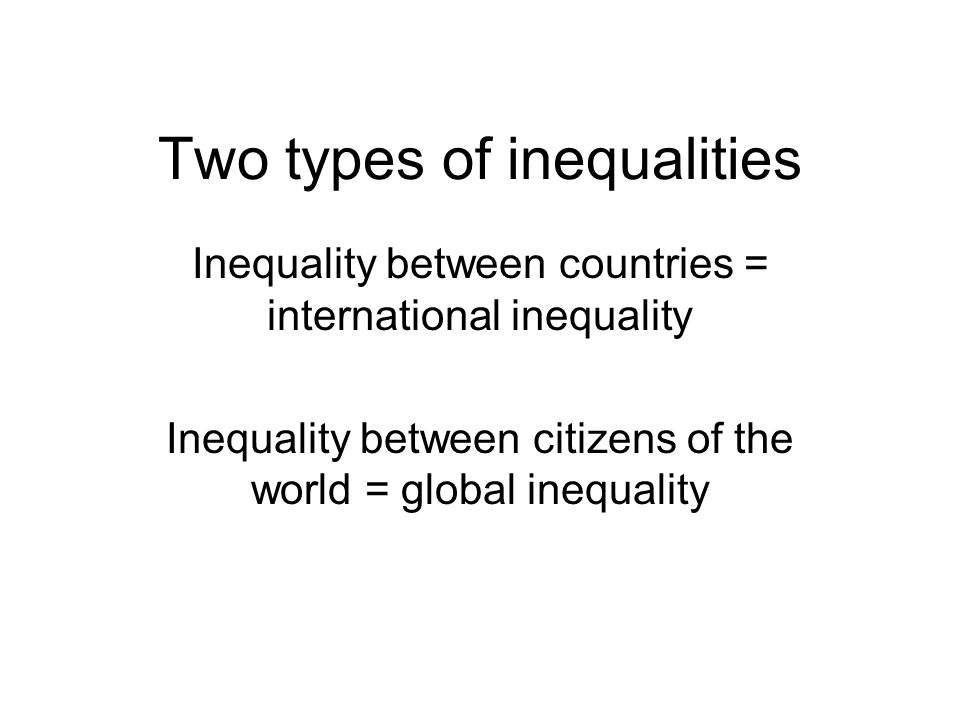 Two types of inequalities Inequality between countries = international inequality Inequality between citizens of the world = global inequality