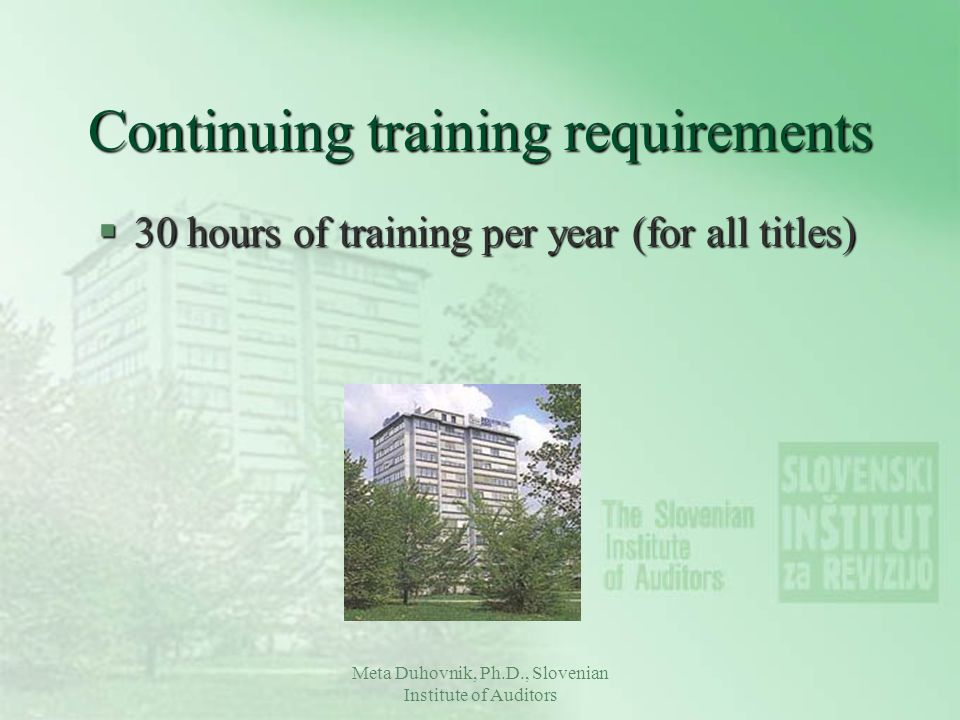 Meta Duhovnik, Ph.D., Slovenian Institute of Auditors Continuing training requirements §30 hours of training per year (for all titles)