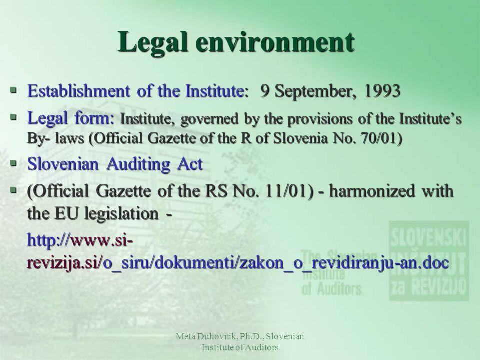 Meta Duhovnik, Ph.D., Slovenian Institute of Auditors Legal environment §Establishment of the Institute: 9 September, 1993 §Legal form: Institute, gov