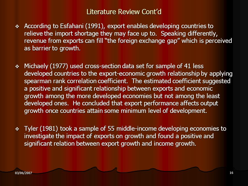 16 03/06/2007 Literature Review Contd According to Esfahani (1991), export enables developing countries to relieve the import shortage they may face up to.