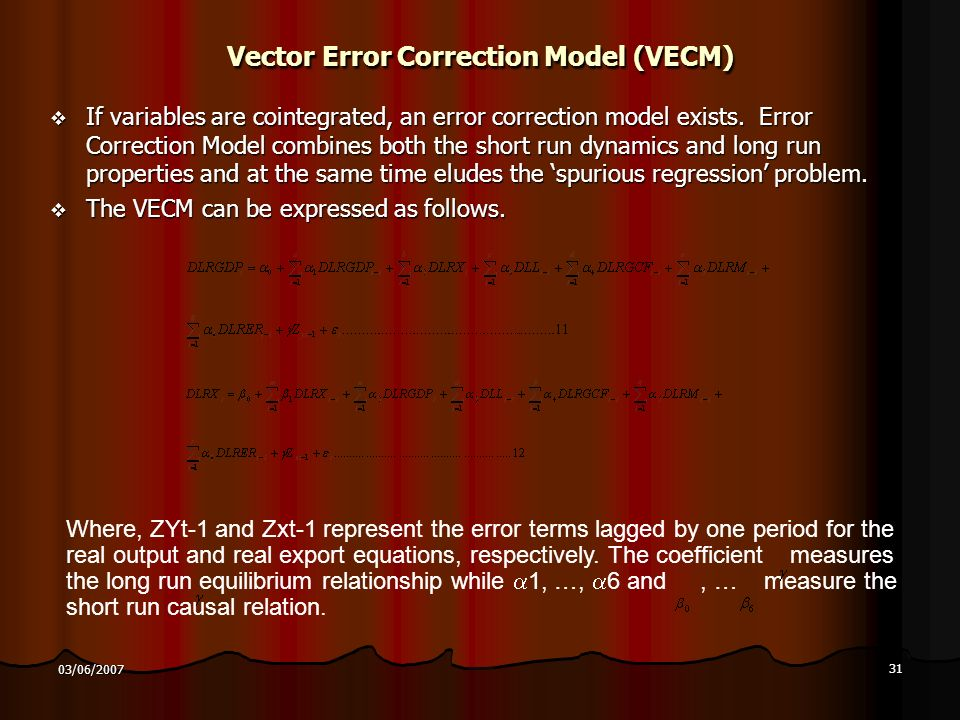 31 03/06/2007 Vector Error Correction Model (VECM) If variables are cointegrated, an error correction model exists.