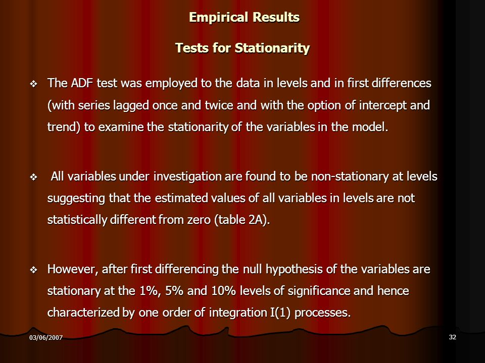 32 03/06/2007 Empirical Results Tests for Stationarity Empirical Results Tests for Stationarity The ADF test was employed to the data in levels and in first differences (with series lagged once and twice and with the option of intercept and trend) to examine the stationarity of the variables in the model.