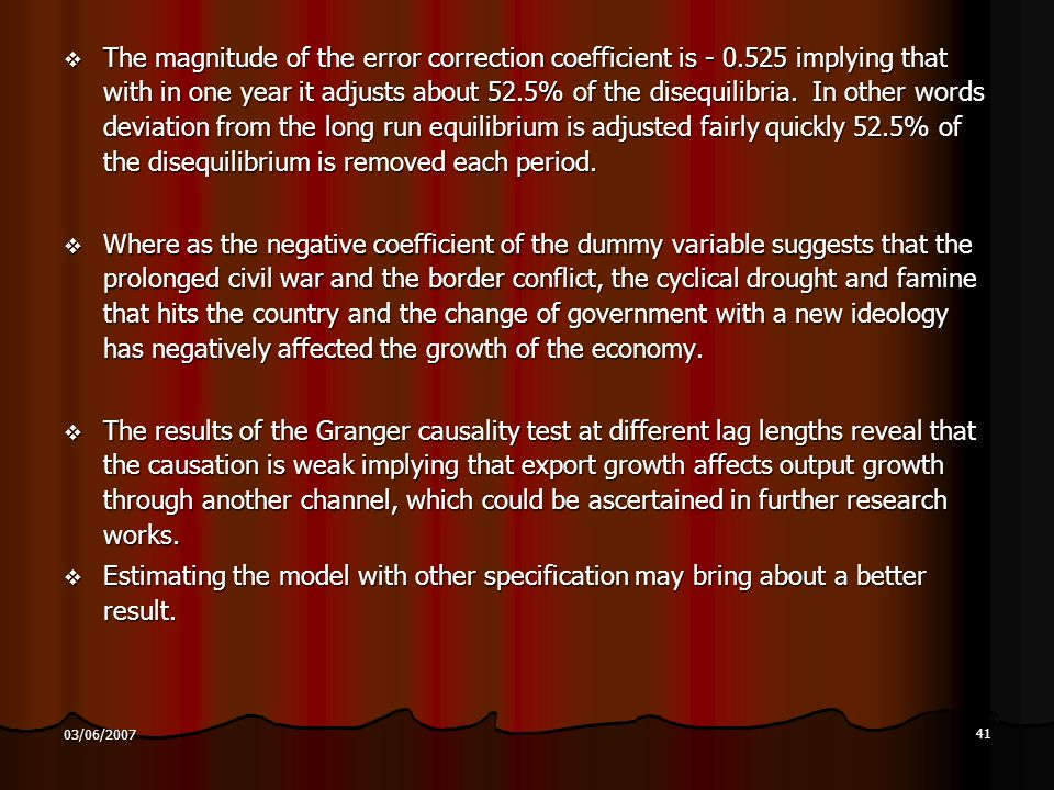 41 03/06/2007 The magnitude of the error correction coefficient is implying that with in one year it adjusts about 52.5% of the disequilibria.