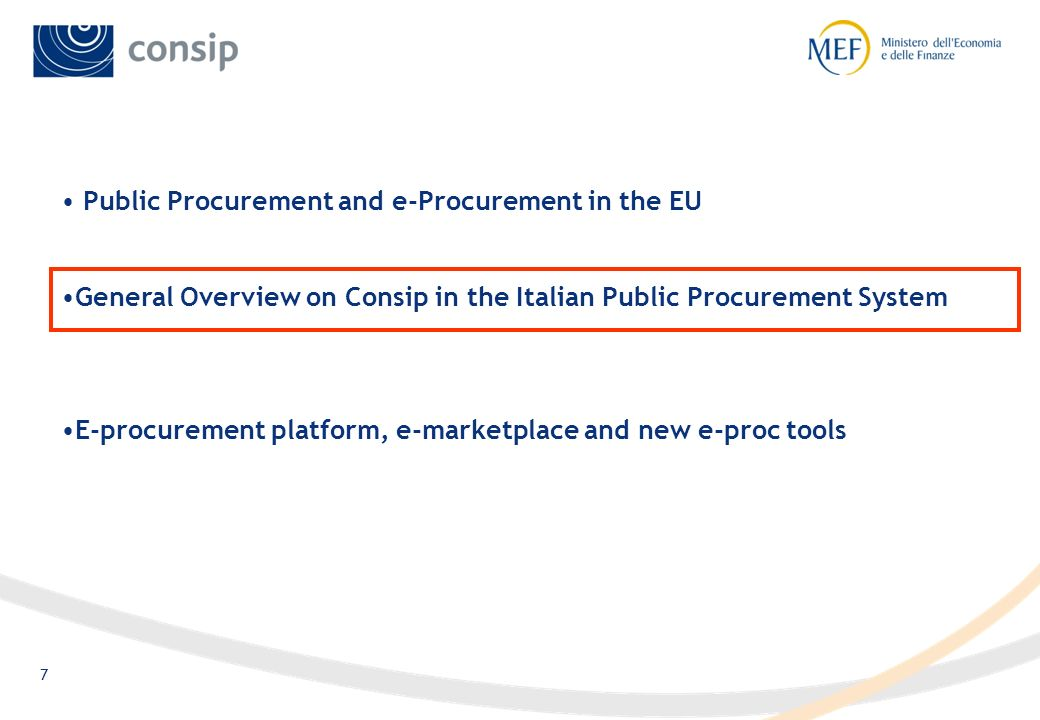 6 The role of government agencies A number of EU countries have developed initiatives for the modernisation of Public Procurement, based on the Centralisation of competencies and investments These competence centres (some of them are listed)) play a key role in e-proc implementation, supporting awarding authorities and suppliers with education, consultancy and transactional services CountryEntity AustriaBBG DenmarkSKI FinlandHansel FranceUGAP GermanyBeschA IrelandNPPPU ItalyConsip ScotlandScottish Procurement Directorate SpainSubdirección General de Compras SwedenStatskontoret United KingdomOGC