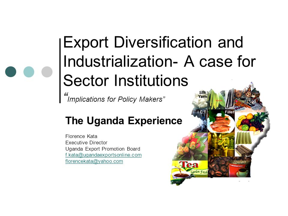 Export Diversification and Industrialization- A case for Sector Institutions Implications for Policy Makers The Uganda Experience Florence Kata Execut
