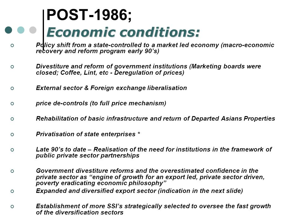 POST-1986; Policy shift from a state-controlled to a market led economy (macro-economic recovery and reform program early 90s) Divestiture and reform of government institutions (Marketing boards were closed; Coffee, Lint, etc - Deregulation of prices) External sector & Foreign exchange liberalisation price de-controls (to full price mechanism) Rehabilitation of basic infrastructure and return of Departed Asians Properties Privatisation of state enterprises * Late 90s to date – Realisation of the need for institutions in the framework of public private sector partnerships Government divestiture reforms and the overestimated confidence in the private sector as engine of growth for an export led, private sector driven, poverty eradicating economic philosophy Expanded and diversified export sector (indication in the next slide) Establishment of more SSIs strategically selected to oversee the fast growth of the diversification sectors See http://www.perds.go.ug/http://www.perds.go.ug/ Economic conditions: