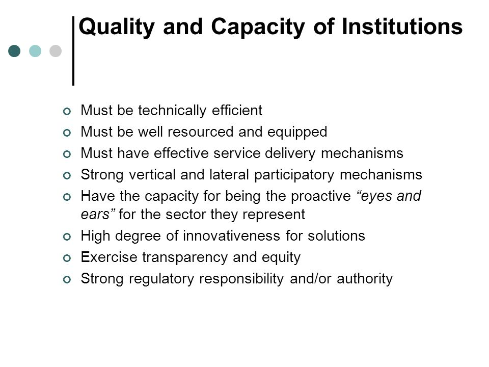Quality and Capacity of Institutions Must be technically efficient Must be well resourced and equipped Must have effective service delivery mechanisms Strong vertical and lateral participatory mechanisms Have the capacity for being the proactive eyes and ears for the sector they represent High degree of innovativeness for solutions Exercise transparency and equity Strong regulatory responsibility and/or authority
