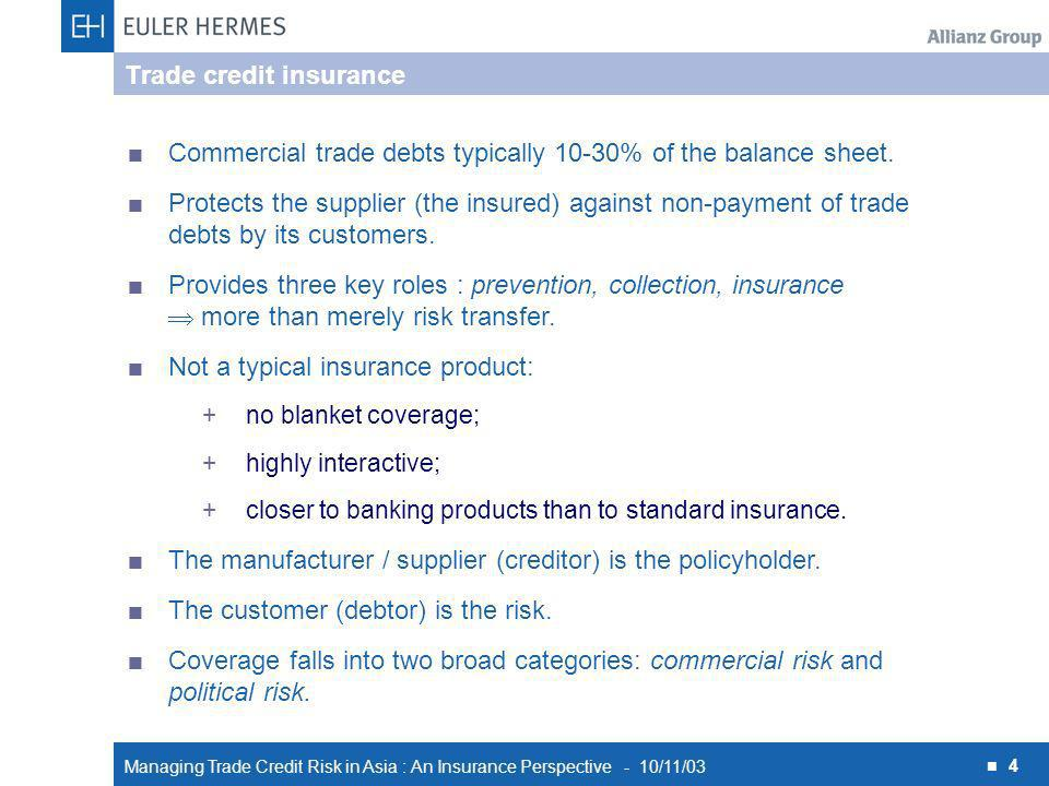 Managing Trade Credit Risk in Asia : An Insurance Perspective - 10/11/03 4 Trade credit insurance Commercial trade debts typically 10-30% of the balance sheet.