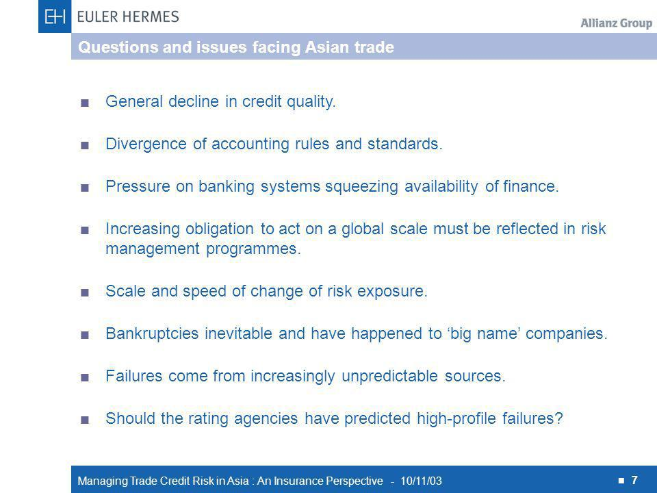 Managing Trade Credit Risk in Asia : An Insurance Perspective - 10/11/03 7 Questions and issues facing Asian trade General decline in credit quality.