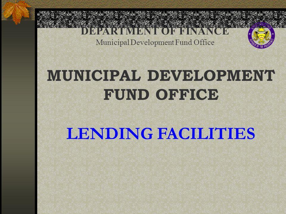 DEPARTMENT OF FINANCE Municipal Development Fund Office MUNICIPAL DEVELOPMENT FUND OFFICE LENDING FACILITIES