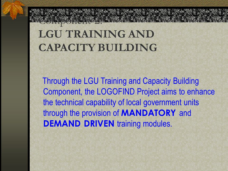 Component 2: LGU TRAINING AND CAPACITY BUILDING Through the LGU Training and Capacity Building Component, the LOGOFIND Project aims to enhance the technical capability of local government units through the provision of MANDATORY and DEMAND DRIVEN training modules.