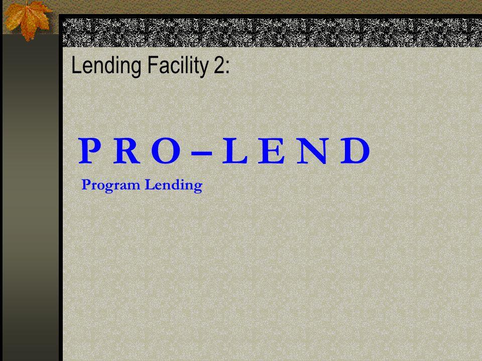 Lending Facility 2: P R O – L E N D Program Lending