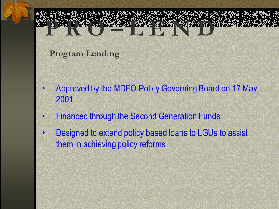 P R O – L E N D Program Lending Approved by the MDFO-Policy Governing Board on 17 May 2001 Financed through the Second Generation Funds Designed to extend policy based loans to LGUs to assist them in achieving policy reforms