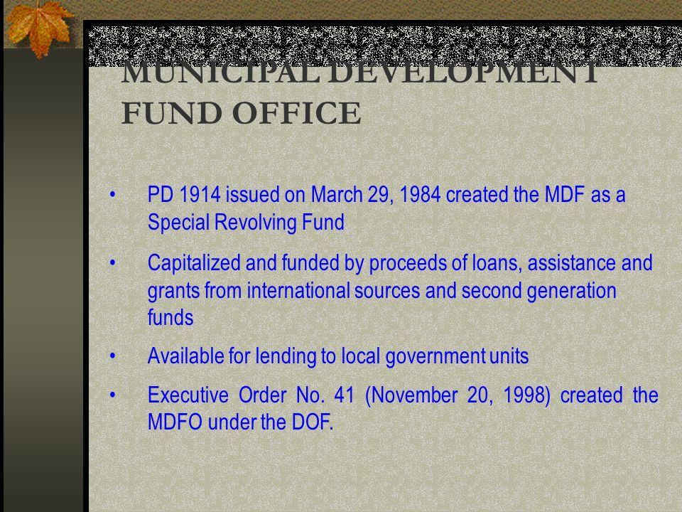 MUNICIPAL DEVELOPMENT FUND OFFICE PD 1914 issued on March 29, 1984 created the MDF as a Special Revolving Fund Capitalized and funded by proceeds of loans, assistance and grants from international sources and second generation funds Available for lending to local government units Executive Order No.