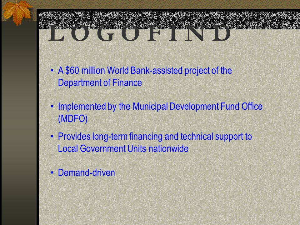 A $60 million World Bank-assisted project of the Department of Finance Implemented by the Municipal Development Fund Office (MDFO) Provides long-term financing and technical support to Local Government Units nationwide Demand-driven L O G O F I N D