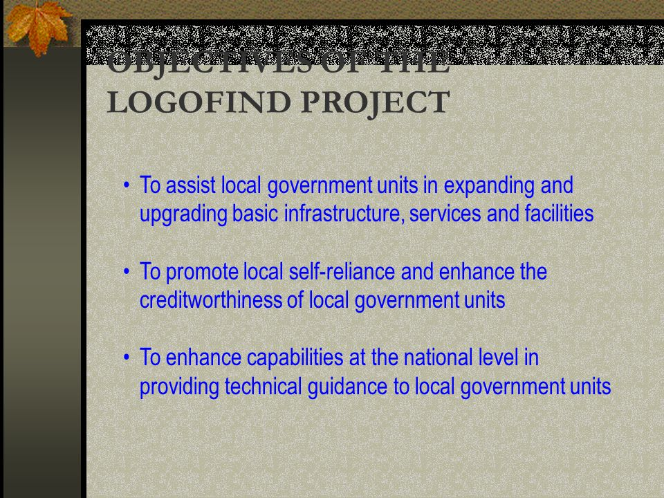 OBJECTIVES OF THE LOGOFIND PROJECT To assist local government units in expanding and upgrading basic infrastructure, services and facilities To promote local self-reliance and enhance the creditworthiness of local government units To enhance capabilities at the national level in providing technical guidance to local government units