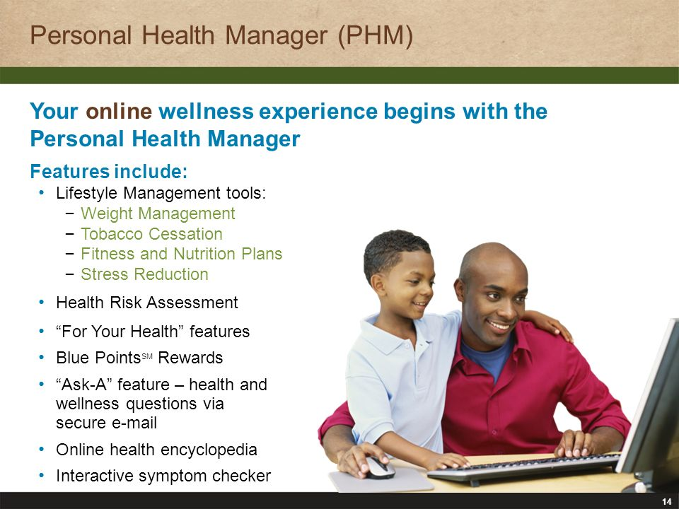 14 Personal Health Manager (PHM) Your online wellness experience begins with the Personal Health Manager Features include: Lifestyle Management tools: – Weight Management – Tobacco Cessation – Fitness and Nutrition Plans – Stress Reduction Health Risk Assessment For Your Health features Blue Points SM Rewards Ask-A feature – health and wellness questions via secure e-mail Online health encyclopedia Interactive symptom checker