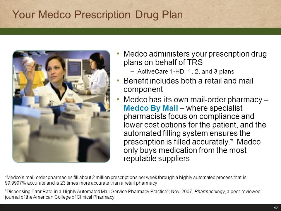 17 Your Medco Prescription Drug Plan Medco administers your prescription drug plans on behalf of TRS –ActiveCare 1-HD, 1, 2, and 3 plans Benefit includes both a retail and mail component Medco has its own mail-order pharmacy – Medco By Mail – where specialist pharmacists focus on compliance and lower cost options for the patient, and the automated filling system ensures the prescription is filled accurately.* Medco only buys medication from the most reputable suppliers *Medcos mail-order pharmacies fill about 2 million prescriptions per week through a highly automated process that is 99.9997% accurate and is 23 times more accurate than a retail pharmacy Dispensing Error Rate in a Highly Automated Mail-Service Pharmacy Practice; Nov.