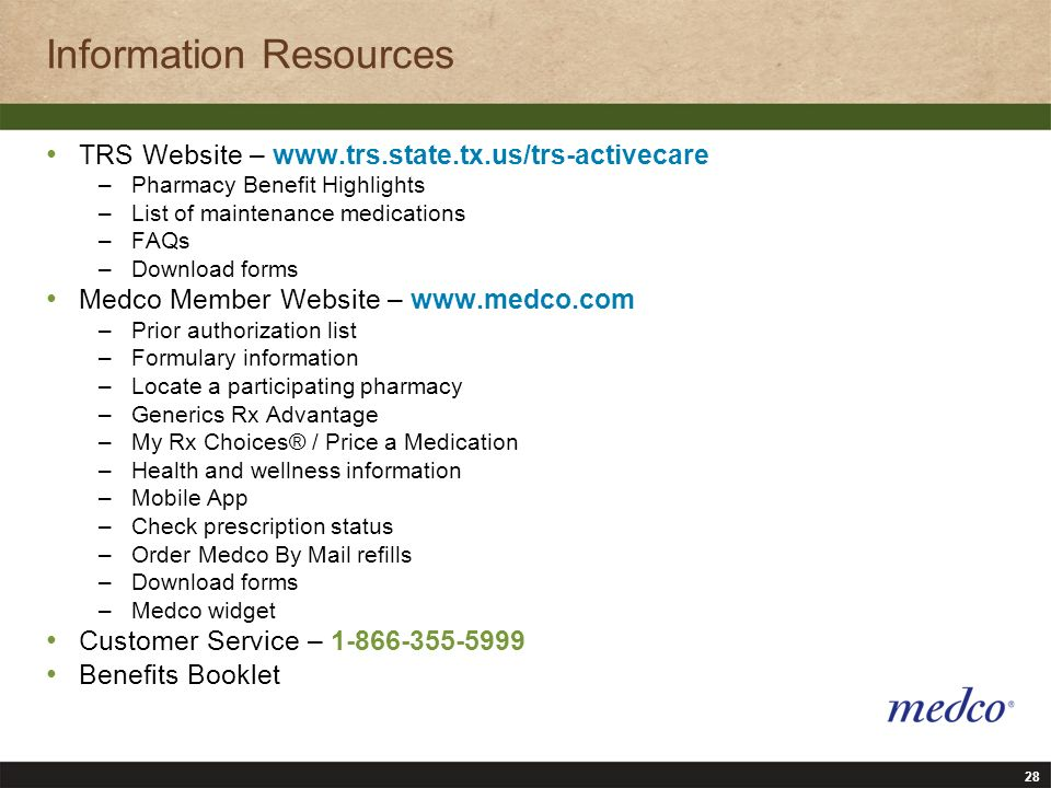 28 Information Resources TRS Website – www.trs.state.tx.us/trs-activecare –Pharmacy Benefit Highlights –List of maintenance medications –FAQs –Download forms Medco Member Website – www.medco.com –Prior authorization list –Formulary information –Locate a participating pharmacy –Generics Rx Advantage –My Rx Choices® / Price a Medication –Health and wellness information –Mobile App –Check prescription status –Order Medco By Mail refills –Download forms –Medco widget Customer Service – 1-866-355-5999 Benefits Booklet