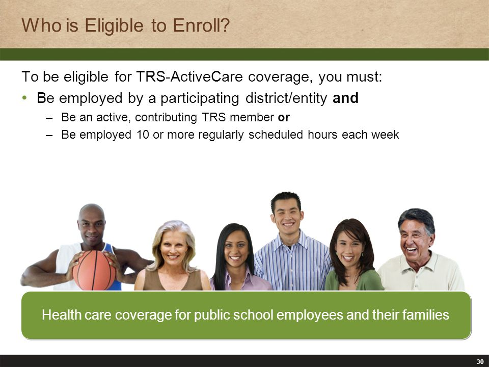 30 Who is Eligible to Enroll? Health care coverage for public school employees and their families To be eligible for TRS-ActiveCare coverage, you must